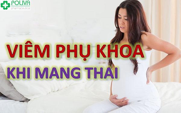 Viêm phụ khoa khi mang thai là hiện tượng rất hay xảy ra