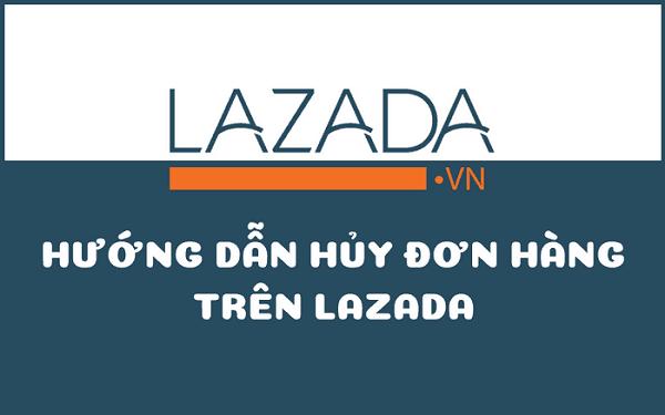 Hướng dẫn hủy đơn hàng trên Lazada cụ thể mà tiết kiệm thời gian